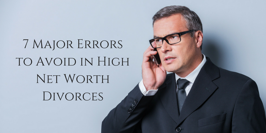 7 Major Errors to Avoid in High Net Worth Divorces
