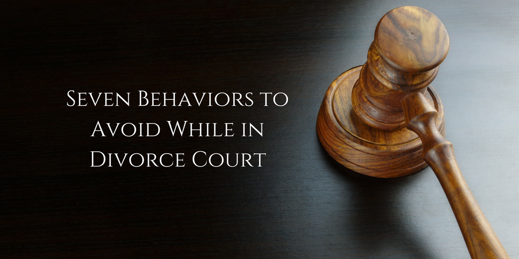 Seven Behaviors to Avoid While in Divorce Court