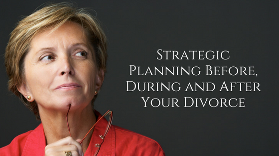 Strategic Planning Before, During and After Your Divorce