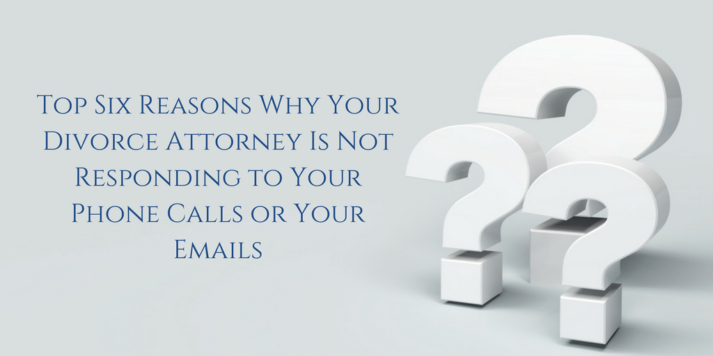 Top Six Reasons Why Your Divorce Attorney Is Not Responding to Your Phone Calls or Your Emails